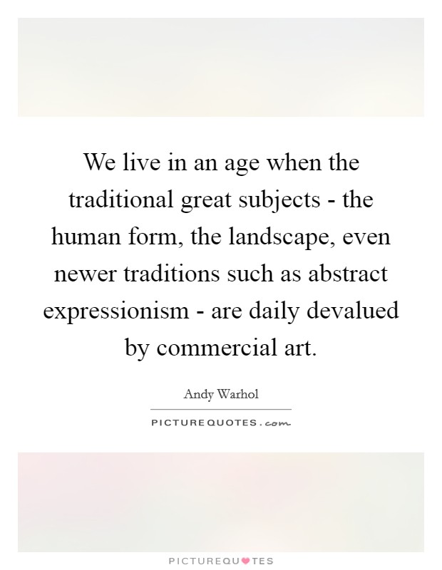 We live in an age when the traditional great subjects - the human form, the landscape, even newer traditions such as abstract expressionism - are daily devalued by commercial art Picture Quote #1