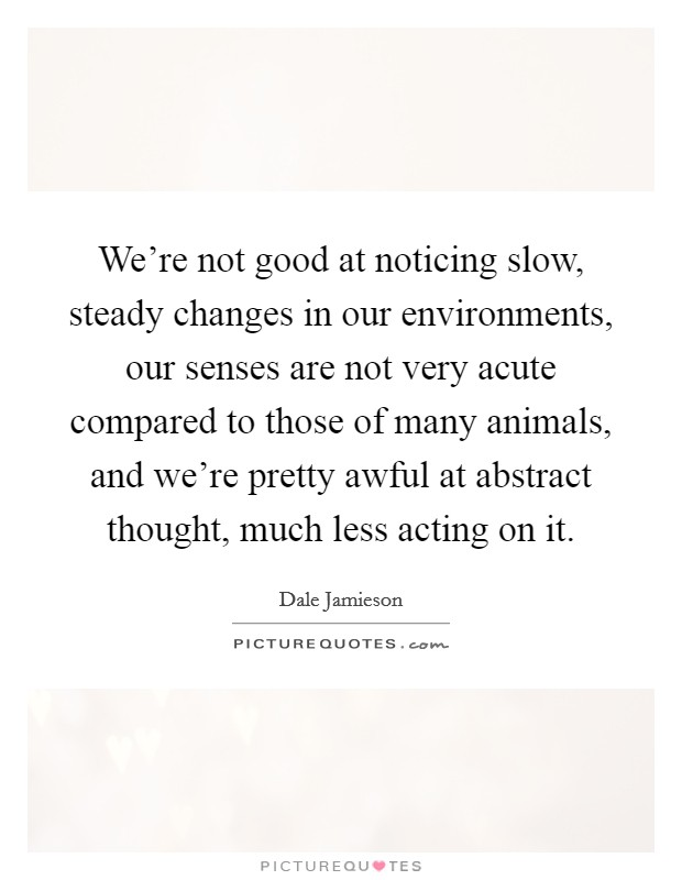We're not good at noticing slow, steady changes in our environments, our senses are not very acute compared to those of many animals, and we're pretty awful at abstract thought, much less acting on it Picture Quote #1