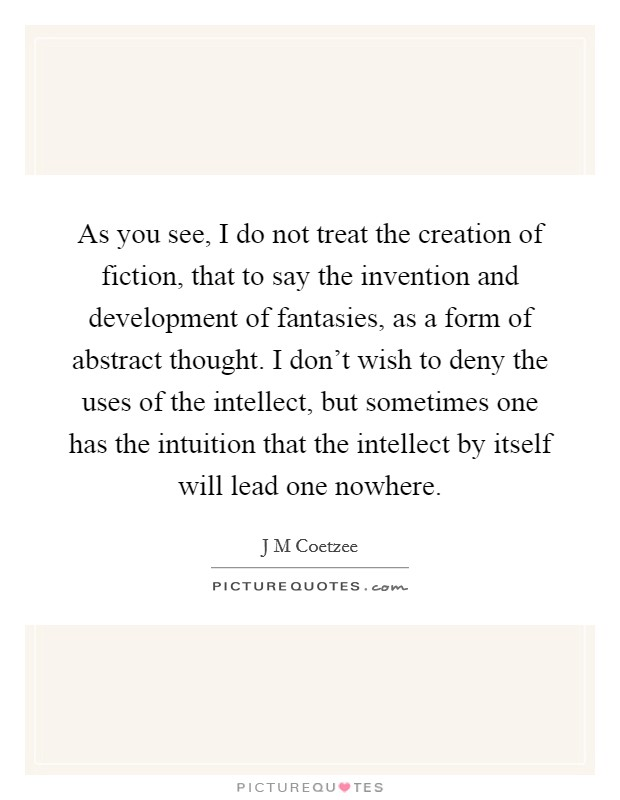 As you see, I do not treat the creation of fiction, that to say the invention and development of fantasies, as a form of abstract thought. I don't wish to deny the uses of the intellect, but sometimes one has the intuition that the intellect by itself will lead one nowhere Picture Quote #1