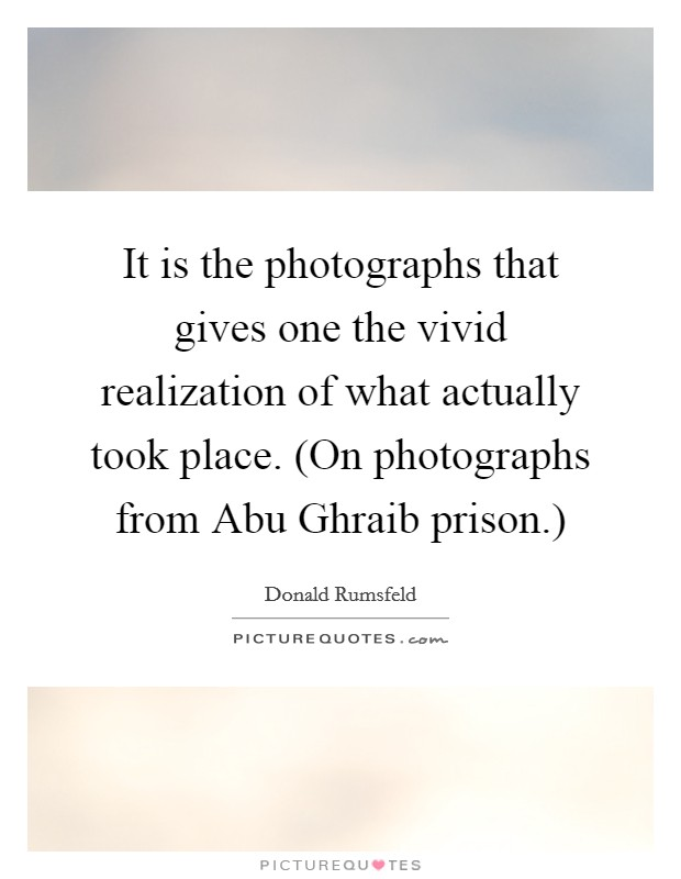 It is the photographs that gives one the vivid realization of what actually took place. (On photographs from Abu Ghraib prison.) Picture Quote #1