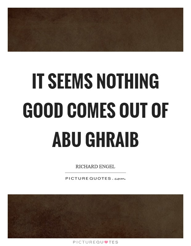 It seems nothing good comes out of Abu Ghraib Picture Quote #1