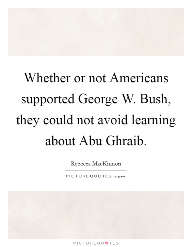 Whether or not Americans supported George W. Bush, they could not avoid learning about Abu Ghraib Picture Quote #1