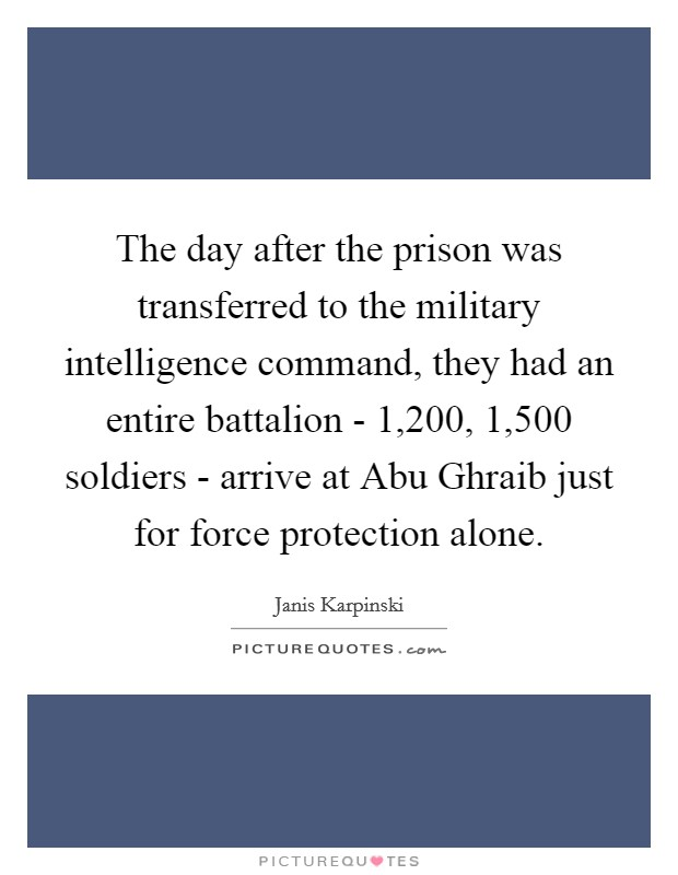 The day after the prison was transferred to the military intelligence command, they had an entire battalion - 1,200, 1,500 soldiers - arrive at Abu Ghraib just for force protection alone Picture Quote #1