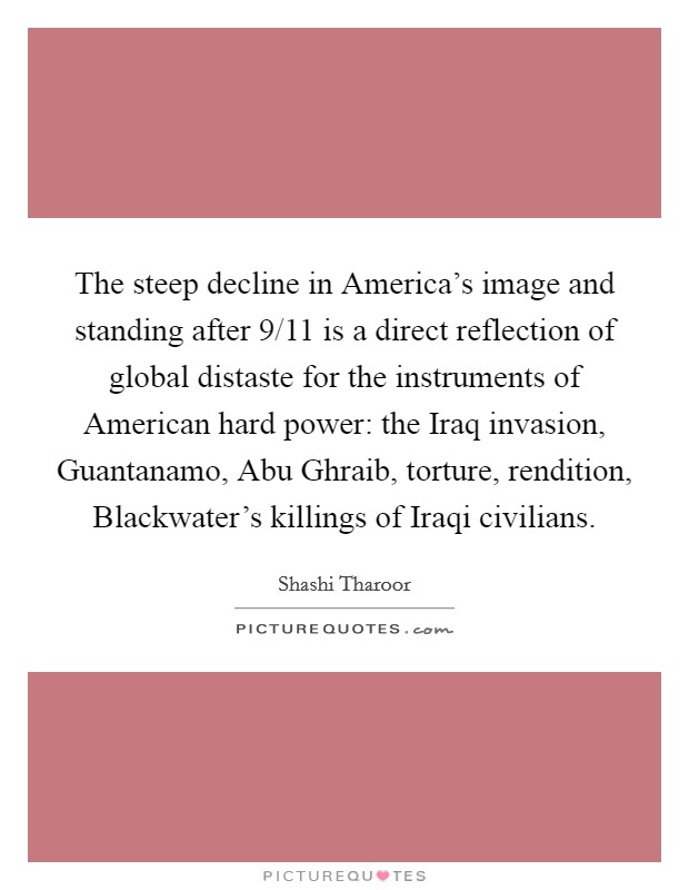 The steep decline in America's image and standing after 9/11 is a direct reflection of global distaste for the instruments of American hard power: the Iraq invasion, Guantanamo, Abu Ghraib, torture, rendition, Blackwater's killings of Iraqi civilians Picture Quote #1