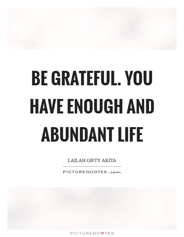 Be grateful. You have enough and abundant life Picture Quote #1