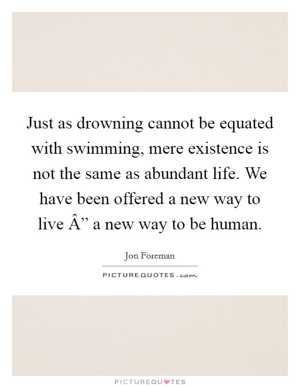 "Just as drowning cannot be equated with swimming, mere existence is not the same as abundant life. We have been offered a new way to live "" a new way to be human Picture Quote #1"