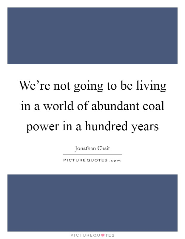 We're not going to be living in a world of abundant coal power in a hundred years Picture Quote #1