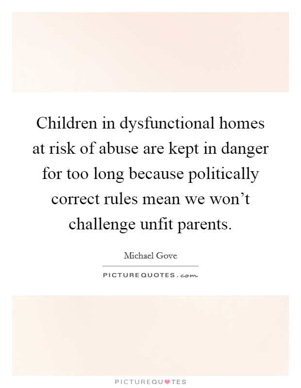 Children in dysfunctional homes at risk of abuse are kept in danger for too long because politically correct rules mean we won't challenge unfit parents Picture Quote #1