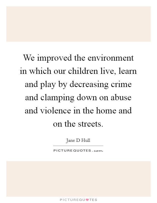 We improved the environment in which our children live, learn and play by decreasing crime and clamping down on abuse and violence in the home and on the streets Picture Quote #1