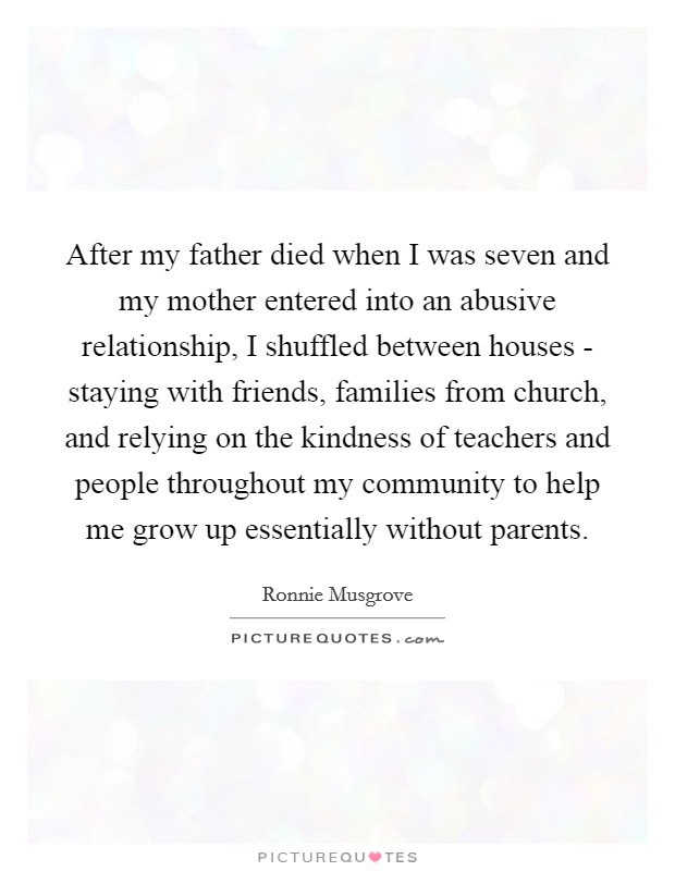 After my father died when I was seven and my mother entered into an abusive relationship, I shuffled between houses - staying with friends, families from church, and relying on the kindness of teachers and people throughout my community to help me grow up essentially without parents Picture Quote #1