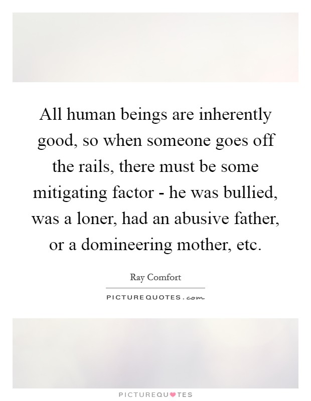 All human beings are inherently good, so when someone goes off the rails, there must be some mitigating factor - he was bullied, was a loner, had an abusive father, or a domineering mother, etc Picture Quote #1