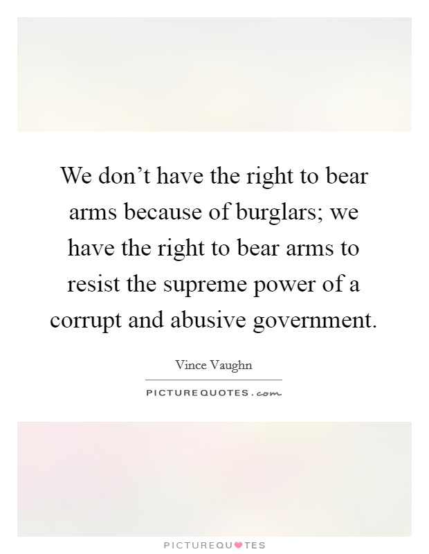 We don't have the right to bear arms because of burglars; we have the right to bear arms to resist the supreme power of a corrupt and abusive government Picture Quote #1