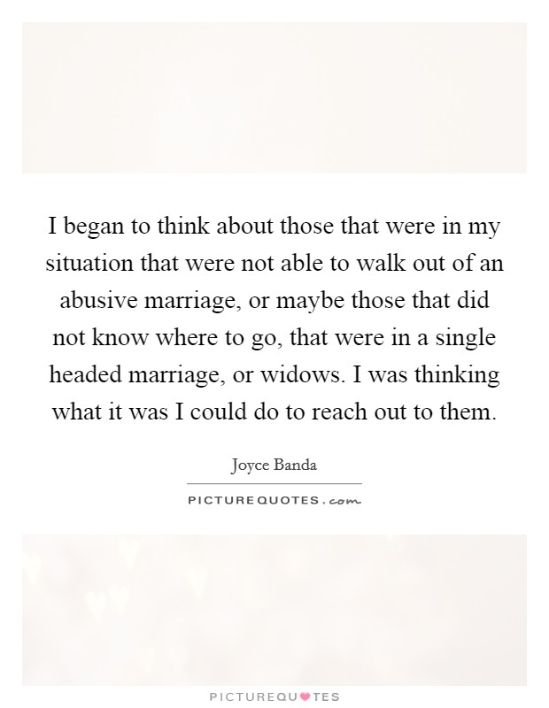I began to think about those that were in my situation that were not able to walk out of an abusive marriage, or maybe those that did not know where to go, that were in a single headed marriage, or widows. I was thinking what it was I could do to reach out to them Picture Quote #1
