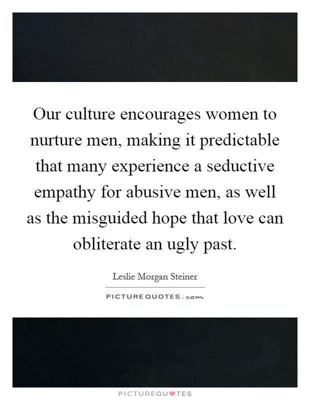 Our culture encourages women to nurture men, making it predictable that many experience a seductive empathy for abusive men, as well as the misguided hope that love can obliterate an ugly past Picture Quote #1