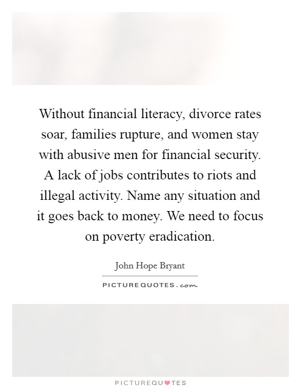 Without financial literacy, divorce rates soar, families rupture, and women stay with abusive men for financial security. A lack of jobs contributes to riots and illegal activity. Name any situation and it goes back to money. We need to focus on poverty eradication Picture Quote #1