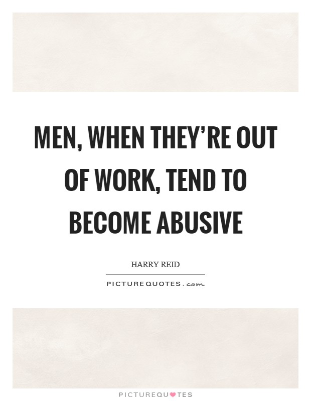 Men, when they're out of work, tend to become abusive Picture Quote #1