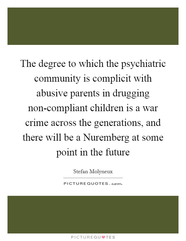 The degree to which the psychiatric community is complicit with abusive parents in drugging non-compliant children is a war crime across the generations, and there will be a Nuremberg at some point in the future Picture Quote #1