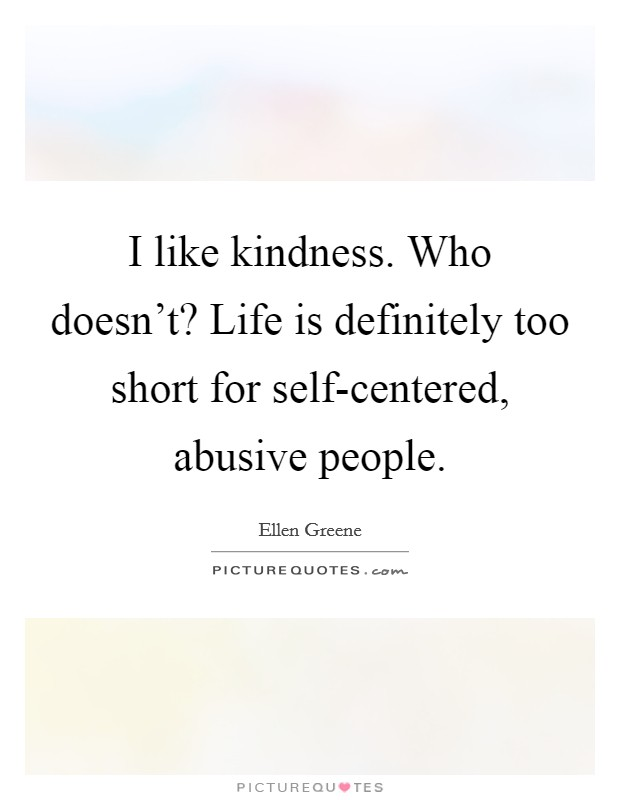 I like kindness. Who doesn't? Life is definitely too short for self-centered, abusive people Picture Quote #1