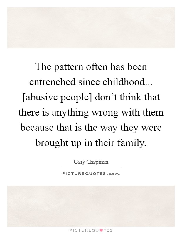 The pattern often has been entrenched since childhood... [abusive people] don't think that there is anything wrong with them because that is the way they were brought up in their family Picture Quote #1