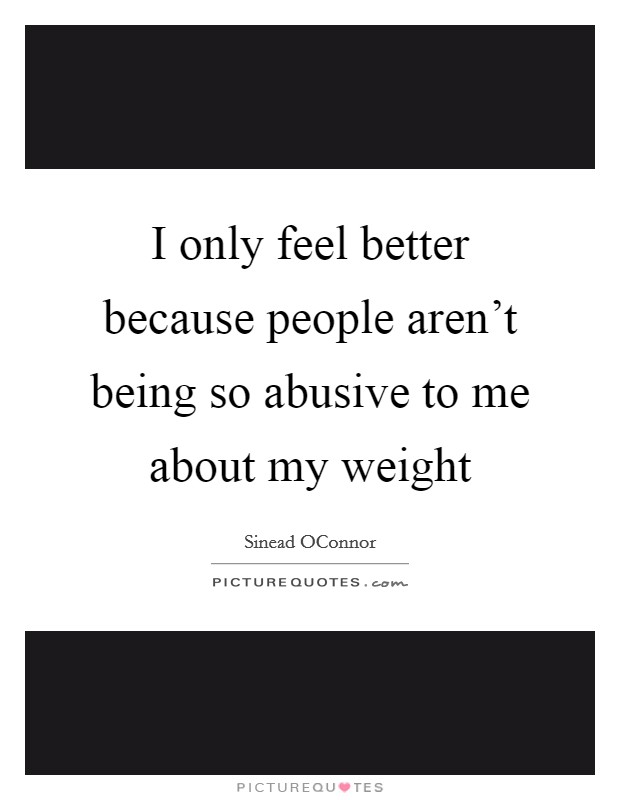 I only feel better because people aren't being so abusive to me about my weight Picture Quote #1