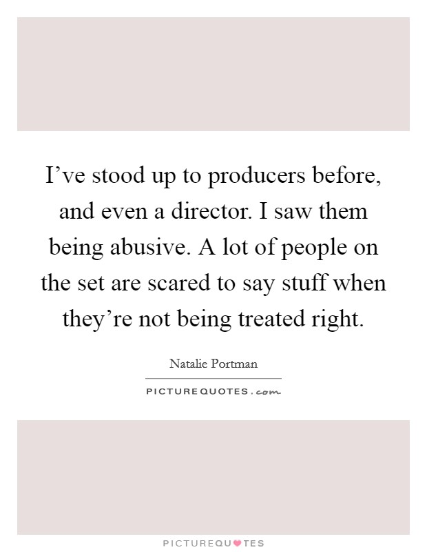 I've stood up to producers before, and even a director. I saw them being abusive. A lot of people on the set are scared to say stuff when they're not being treated right Picture Quote #1