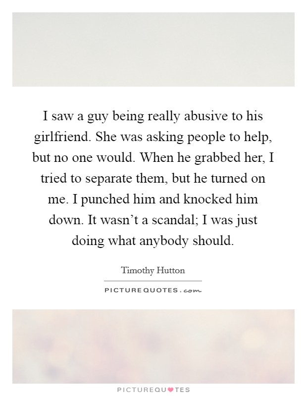 I saw a guy being really abusive to his girlfriend. She was asking people to help, but no one would. When he grabbed her, I tried to separate them, but he turned on me. I punched him and knocked him down. It wasn't a scandal; I was just doing what anybody should Picture Quote #1