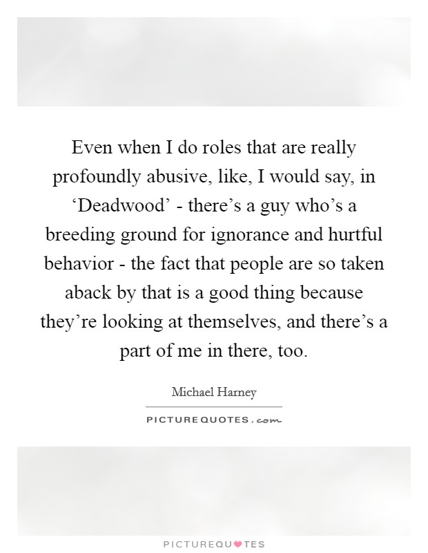 Even when I do roles that are really profoundly abusive, like, I would say, in 'Deadwood' - there's a guy who's a breeding ground for ignorance and hurtful behavior - the fact that people are so taken aback by that is a good thing because they're looking at themselves, and there's a part of me in there, too Picture Quote #1