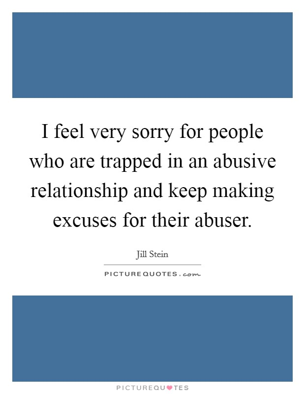I feel very sorry for people who are trapped in an abusive relationship and keep making excuses for their abuser Picture Quote #1
