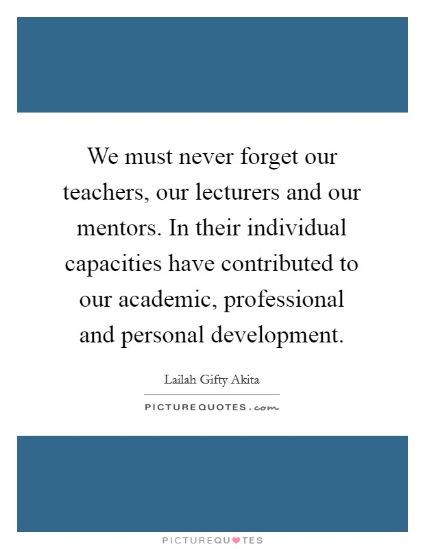 We must never forget our teachers, our lecturers and our mentors. In their individual capacities have contributed to our academic, professional and personal development Picture Quote #1