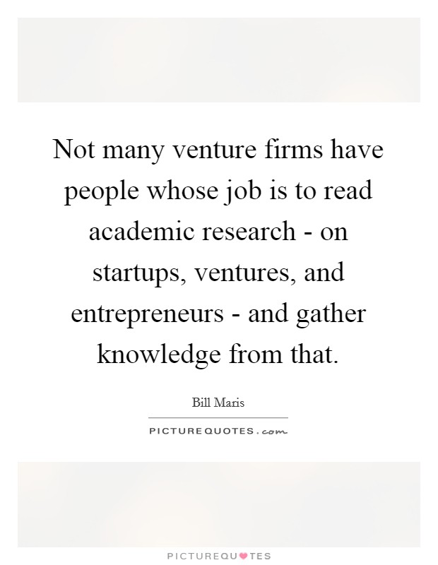 Not many venture firms have people whose job is to read academic research - on startups, ventures, and entrepreneurs - and gather knowledge from that Picture Quote #1