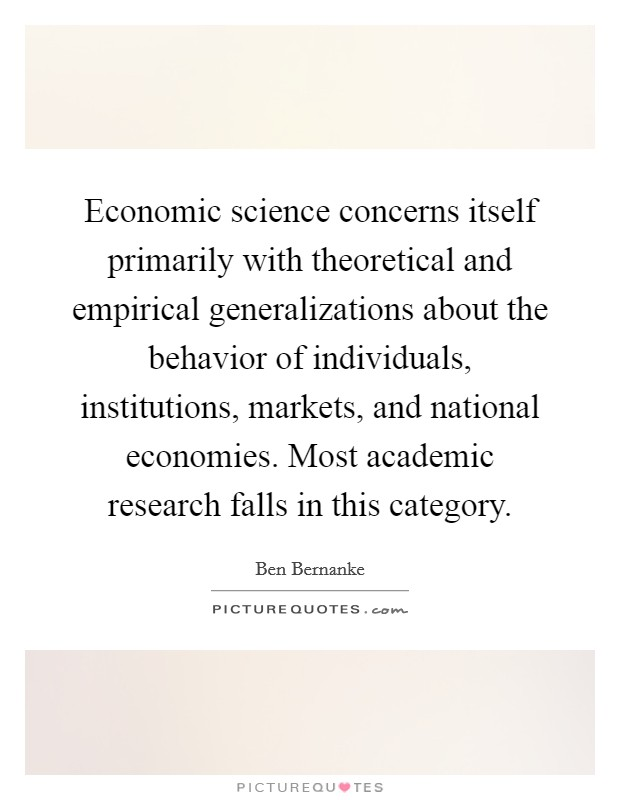 Economic science concerns itself primarily with theoretical and empirical generalizations about the behavior of individuals, institutions, markets, and national economies. Most academic research falls in this category Picture Quote #1