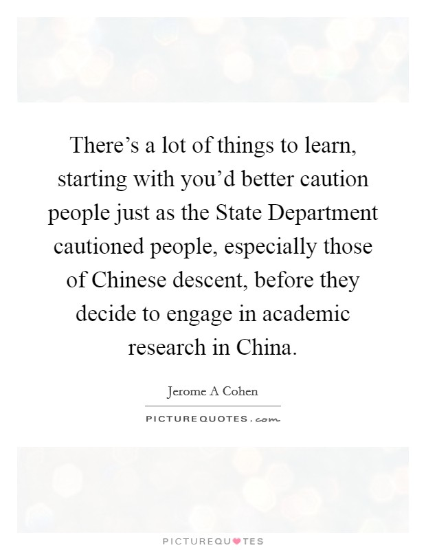 There's a lot of things to learn, starting with you'd better caution people just as the State Department cautioned people, especially those of Chinese descent, before they decide to engage in academic research in China Picture Quote #1