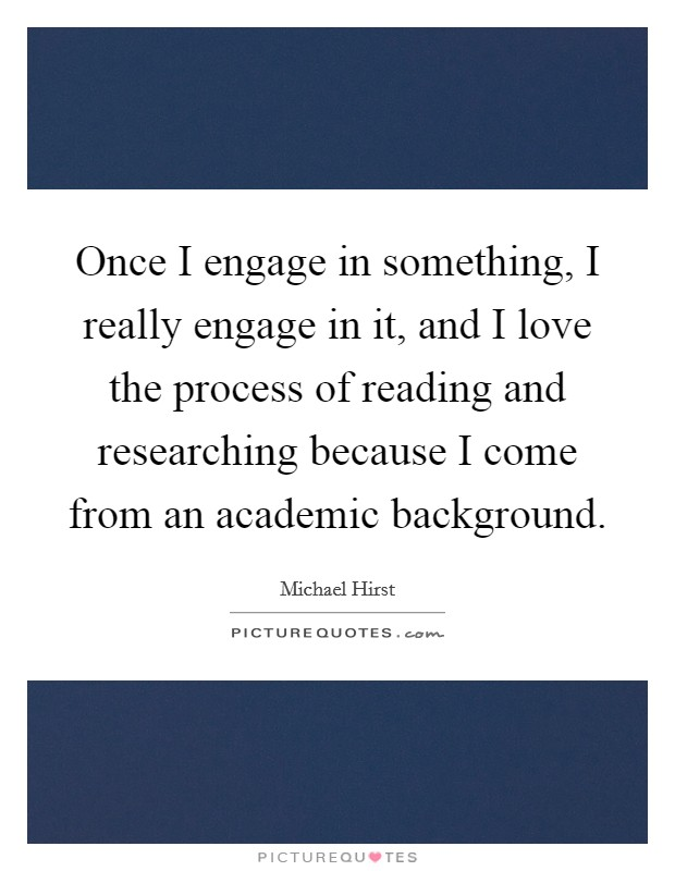 Once I engage in something, I really engage in it, and I love the process of reading and researching because I come from an academic background Picture Quote #1