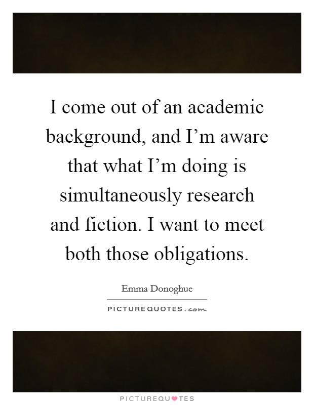 I come out of an academic background, and I'm aware that what I'm doing is simultaneously research and fiction. I want to meet both those obligations Picture Quote #1