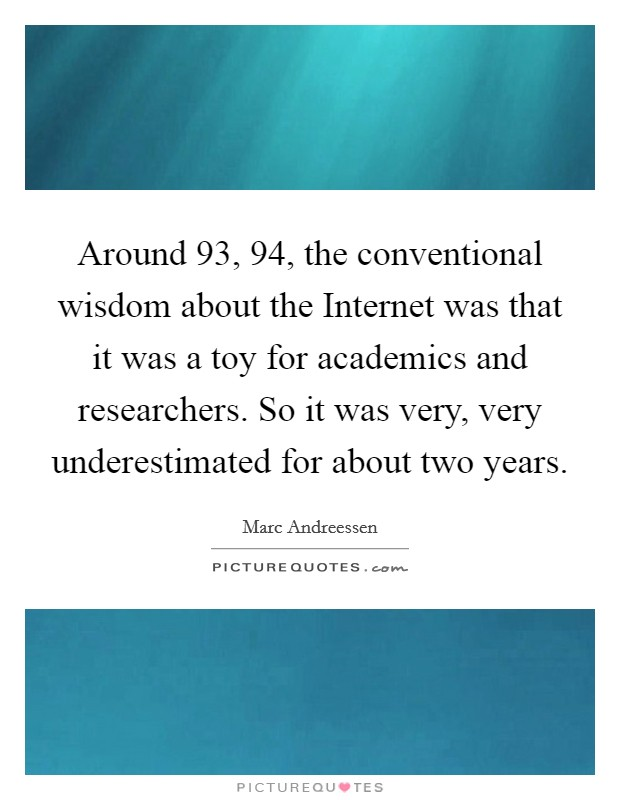 Around  93,  94, the conventional wisdom about the Internet was that it was a toy for academics and researchers. So it was very, very underestimated for about two years Picture Quote #1