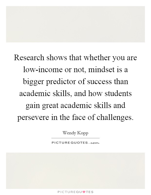 Research shows that whether you are low-income or not, mindset is a bigger predictor of success than academic skills, and how students gain great academic skills and persevere in the face of challenges Picture Quote #1