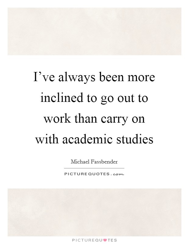 I've always been more inclined to go out to work than carry on with academic studies Picture Quote #1