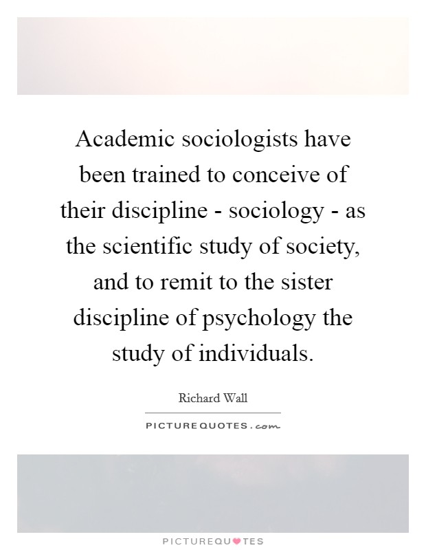 Academic sociologists have been trained to conceive of their discipline - sociology - as the scientific study of society, and to remit to the sister discipline of psychology the study of individuals Picture Quote #1