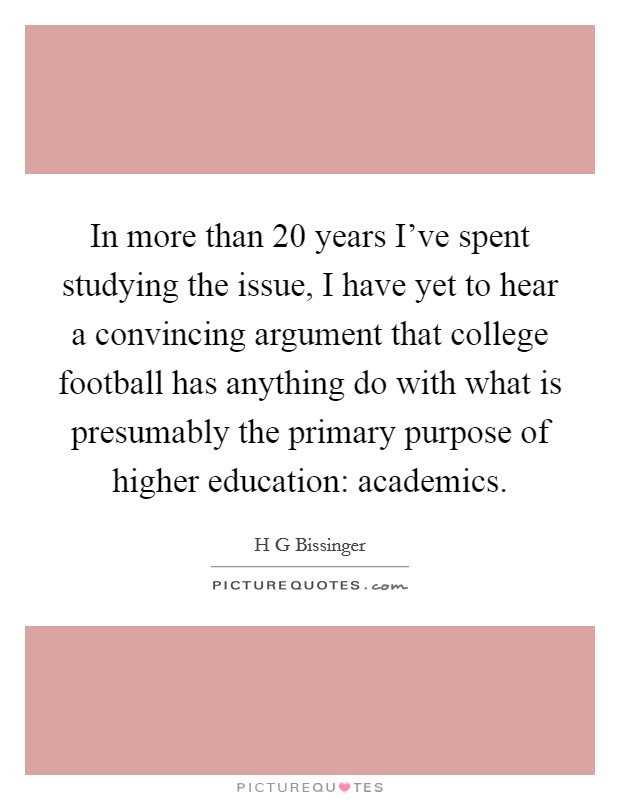 In more than 20 years I've spent studying the issue, I have yet to hear a convincing argument that college football has anything do with what is presumably the primary purpose of higher education: academics Picture Quote #1