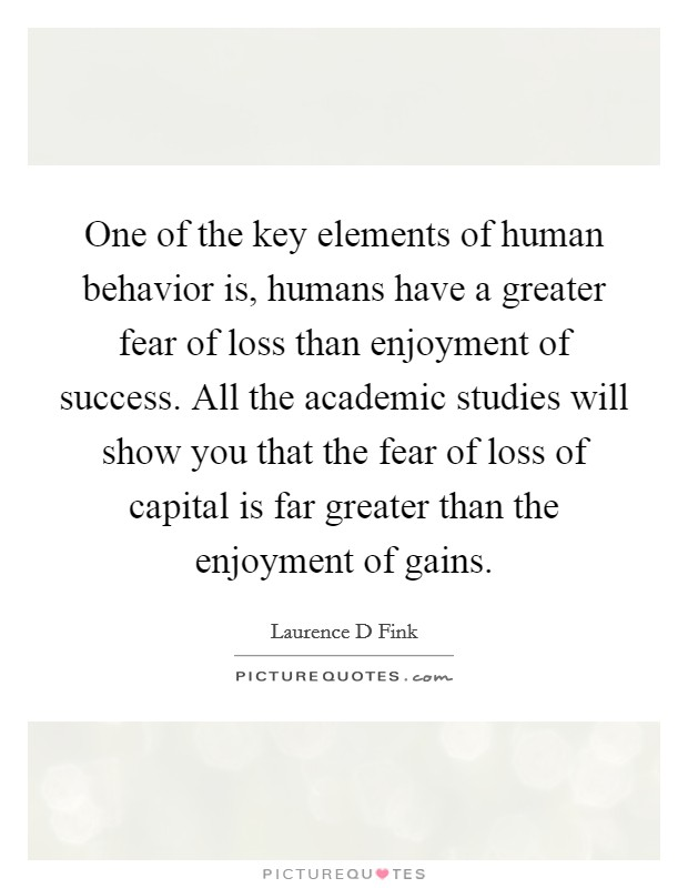One of the key elements of human behavior is, humans have a greater fear of loss than enjoyment of success. All the academic studies will show you that the fear of loss of capital is far greater than the enjoyment of gains Picture Quote #1