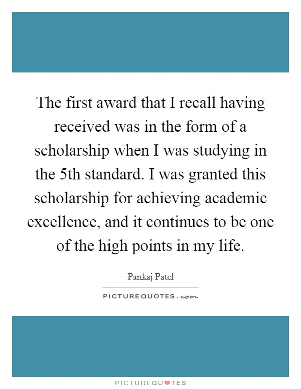 The first award that I recall having received was in the form of a scholarship when I was studying in the 5th standard. I was granted this scholarship for achieving academic excellence, and it continues to be one of the high points in my life Picture Quote #1