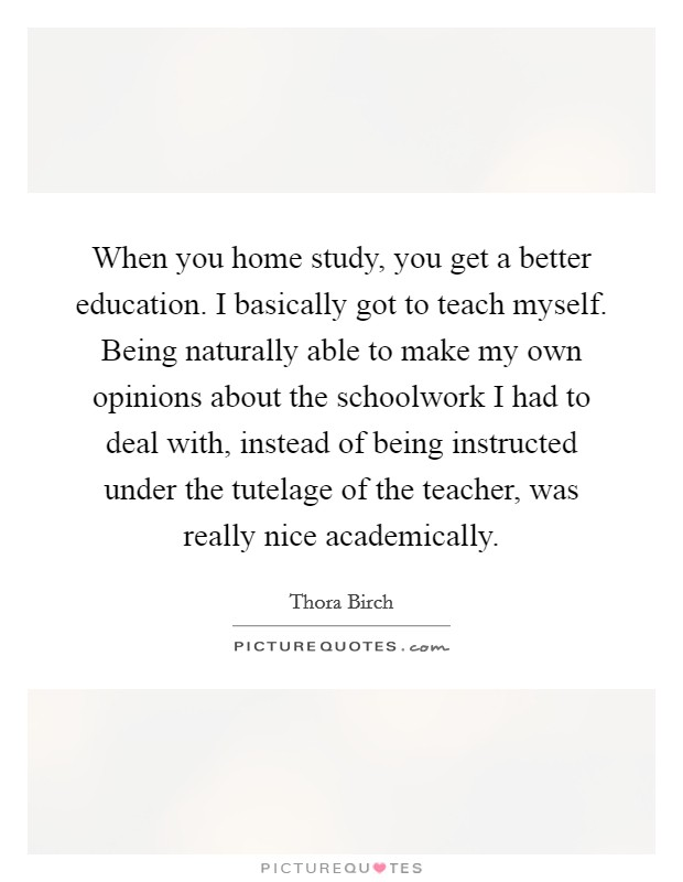 When you home study, you get a better education. I basically got to teach myself. Being naturally able to make my own opinions about the schoolwork I had to deal with, instead of being instructed under the tutelage of the teacher, was really nice academically Picture Quote #1