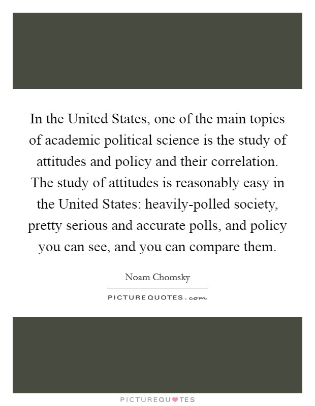 In the United States, one of the main topics of academic political science is the study of attitudes and policy and their correlation. The study of attitudes is reasonably easy in the United States: heavily-polled society, pretty serious and accurate polls, and policy you can see, and you can compare them Picture Quote #1