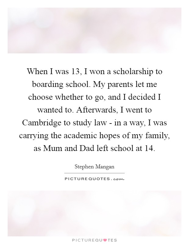When I was 13, I won a scholarship to boarding school. My parents let me choose whether to go, and I decided I wanted to. Afterwards, I went to Cambridge to study law - in a way, I was carrying the academic hopes of my family, as Mum and Dad left school at 14 Picture Quote #1