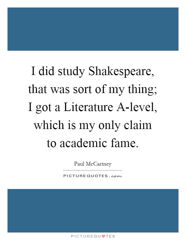 I did study Shakespeare, that was sort of my thing; I got a Literature A-level, which is my only claim to academic fame Picture Quote #1