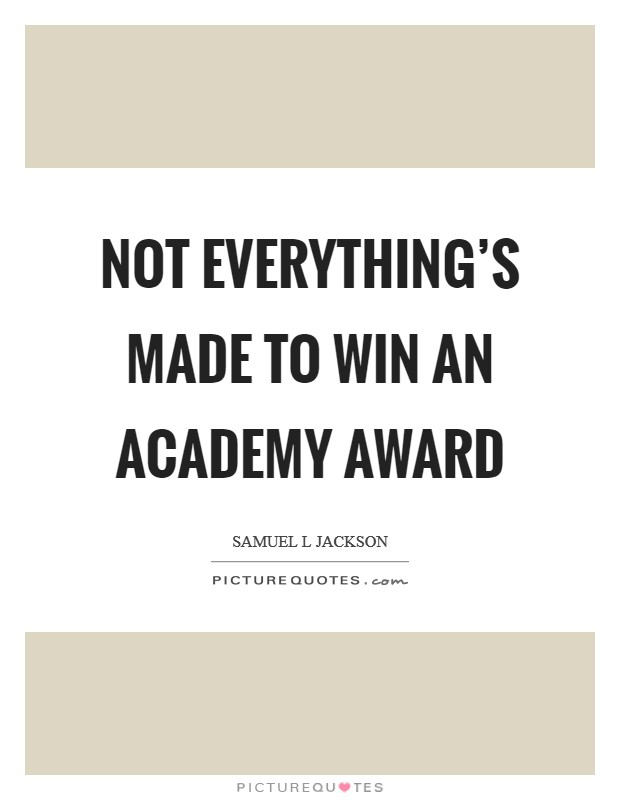 Not everything's made to win an Academy Award Picture Quote #1