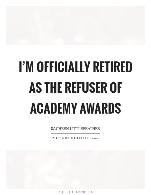 I'm officially retired as the refuser of Academy Awards Picture Quote #1