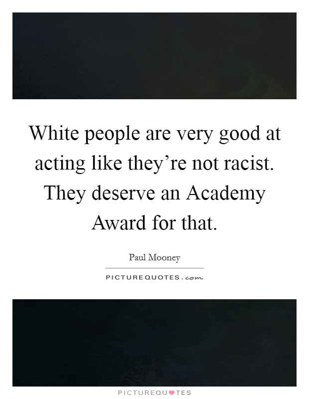 White people are very good at acting like they're not racist. They deserve an Academy Award for that Picture Quote #1