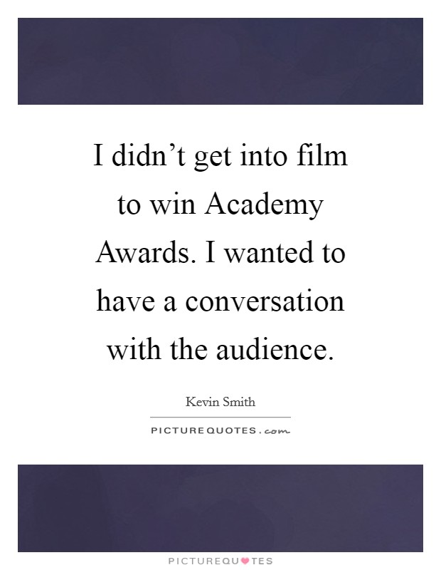 I didn't get into film to win Academy Awards. I wanted to have a conversation with the audience Picture Quote #1
