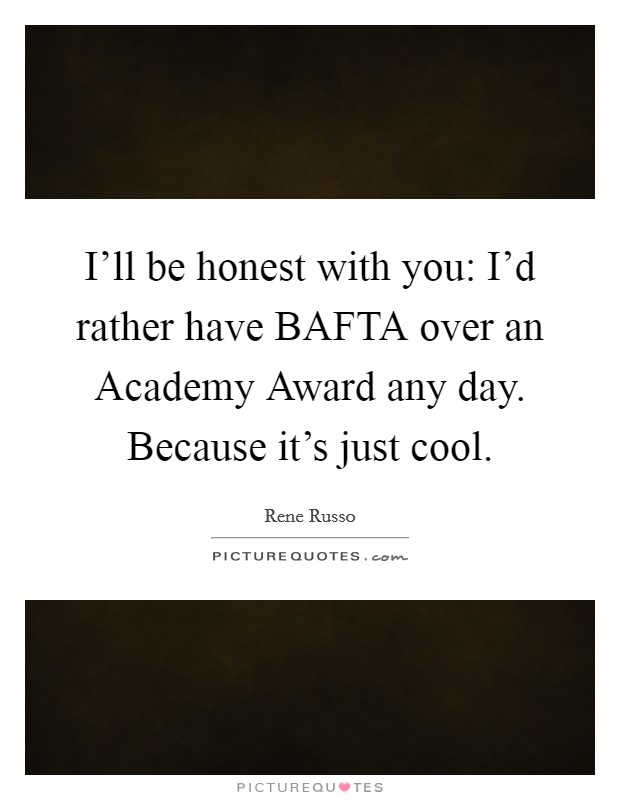I'll be honest with you: I'd rather have BAFTA over an Academy Award any day. Because it's just cool Picture Quote #1